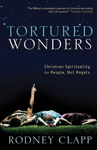Tortured Wonders: Christian Spirituality for People, Not Angels, Clapp, Rodney