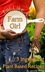 Eat Like A Farm Girl; 3 Ingredient Plant Based Recipes
