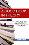 Alan Sears A Good Book, in Theory: A Guide to Theoretical Thinking in the Social Sciences