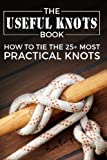 The Useful Knots Book: How to Tie the 25+ Most Practical Knots (Escape, Evasion and Survival) (Volume 3)