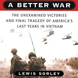 A Better War: The Unexamined Victories and Final Tragedy of America's Last Years in Vietnam | [Lewis Sorley]