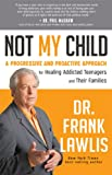 Not My Child: A Progressive and Proactive Approach for Healing Addicted Teenagers and Their Families