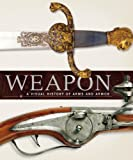 Weapon: A Visual History of Arms and A