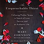 An Unquenchable Thirst: Following Mother Teresa in Search of Love, Service, and an Authentic Life | Mary Johnson