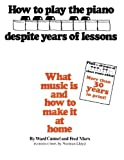 img - for How to Play the Piano Despite Years of Lessons: What Music Is and How to Make It at Home book / textbook / text book