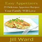 Easy Appetizers: 25 Delicious Appetizer Recipes Your Family Will Love | [Jill Ward]