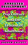 Arrested Development: Pop Culture and the Erosion of Adulthood (0304339555) by Calcutt, Andrew