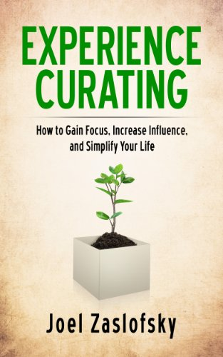 Experience Curating: How to Gain Focus, Increase Influence, and Simplify Your Life