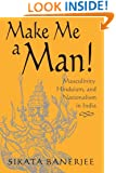 Make Me a Man!: Masculinity, Hinduism, and Nationalism in India (SUNY Series in Religious Studies)