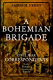A Bohemian Brigade: The Civil War Correspondents Mostly Rough, Sometimes Ready