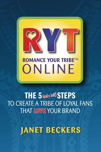 Romance Your Tribe Online: The Five (and a half) Steps To Create a Tribe of Loyal Fans Who LOVE Your Brand