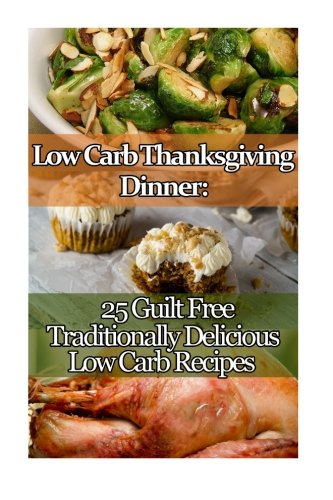 Low Carb Thanksgiving Dinner: 25 Guilt Free Traditionally Delicious Low Carb Recipes.: (low carbohydrate, high protein, low carbohydrate foods, low ... Ketogenic Diet to Overcome Belly Fat) by Elizabeth Kinney