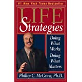 Life Strategies: Doing What Works, Doing What Matters ~ Phillip C. McGraw