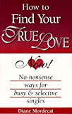 img - for How To Find Your True Love Now!: No-nonsense Ways For Busy And Selective Singles book / textbook / text book