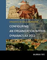 Configuring An Organization Within Dynamics AX 2012 (Dynamics AX 2012 Barebones Configuration Guides) (English Edition)