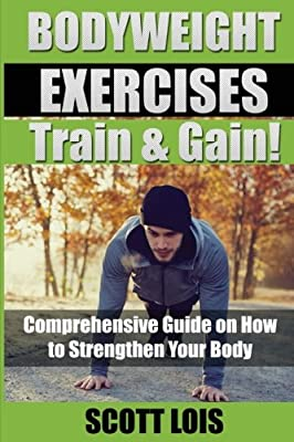 BODYWEIGHT EXERCISES Train & Gain! Comprehensive Guide on How to Strengthen Your Body