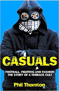 Casuals: Football, Fighting and Fashion - The Story of a ...