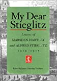 Marsden Hartley My Dear Stieglitz: Letters of Marsden Hartley and Alfred Stieglitz, 1912-1915