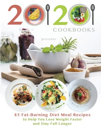 20/20 Cookbooks Presents: 85 Fat-Burning Diet Meal Recipes to Help You Lose Weight Faster and Stay Full Longer by 20/20 Cookbooks