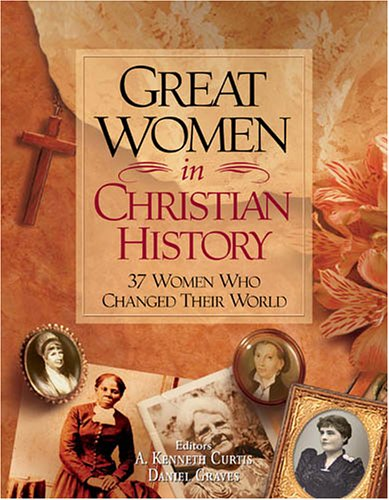 Great Women In Christian History: 37 Women Who Changed Their World, by A. Kenneth Curtis and Dan Graves