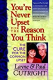 You're Never Upset for the Reason You Think - The Cure for the Common Upset
