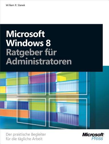 William R. Stanek - Microsoft Windows 8 - Ratgeber für Administratoren: Der praktische Begleiter für die tägliche Arbeit