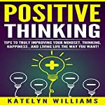 Positive Thinking: Tips to Truly Improving Your Mindset, Thinking, Happiness, and Living the Life You Want! | Katelyn Williams