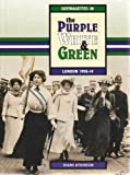 Purple, White and Green: Suffragettes in London, 1906-14 Diane Atkinson