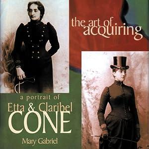 The Art of Acquiring: A Portrait of Etta and Claribel Cone | [Mary Gabriel]