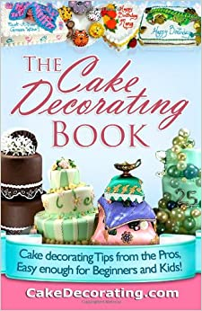 Cake Decorating Tips Book : The Cake Decorating Book: Cake Decorating Tips from the Pros, Easy Enough for Beginners and Kids ...