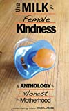 img - for The Milk of Female Kindness: An Anthology of Honest Motherhood book / textbook / text book