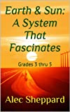 Earth & Sun: A System That Fascinates: Grades 3 thru 5