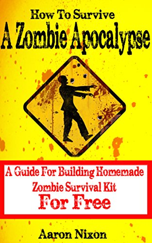 How To Survive A Zombie Apocalypse: A Guide For Surviving A Zombie Apocalypse With Homemade Survival Kit