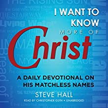 I Want to Know More of Christ: A Daily Devotional on His Matchless Names (       UNABRIDGED) by Steve Hall Narrated by Christopher Glyn