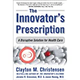 The Innovator&#39;s Prescription: A Disruptive Solution for Health Careby Clayton Christensen