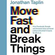 Move Fast and Break Things: How Facebook, Google, and Amazon Have Cornered Culture and What It Means for All of Us Audiobook by Jonathan Taplin Narrated by Jonathan Taplin