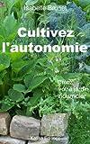 Cultivez l'autonomie : Cr�ez votre jardin nourricier