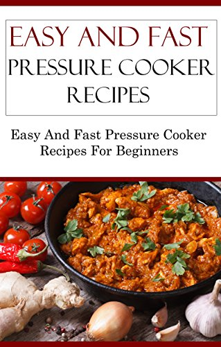Easy And Fast Pressure Cooker Recipes: Delicious Easy And Fast Pressure Cooker Recipes For Beginners (Electric Pressure Cooker Recipes) by Terry Adams