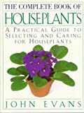 The Complete Book of House Plants: A Practical Guide to Selecting and Caring for Houseplants