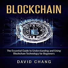 Blockchain: The Essential Guide to Understanding and Using Blockchain Technology for Beginners: Financial Technology, Book 1 Audiobook by David Chang Narrated by Eddie Leonard Jr.