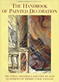 The Handbook of Painted Decoration: The Tools, Materials and Step-by-Step Techniques of Trompe L'Oeil Painting