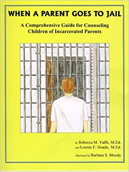 When A Parent Goes To Jail : A Comprehensive Guide for Counseling