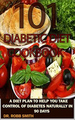 101 DIABETIC DIET COOKBOOK: Delicious, Healthy, Quick And Easy Meals: A Diet Plan To Help You Take Control Of Your Diabetes Naturally in 90 Days (Diabetes ... Diabetes Diet Cookbook, Diabetes Solu..) by DR. ROBB SMITH