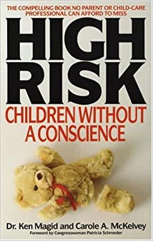 high risk children without a conscience by ken magid Terrifying tale of infancy: a book review of high risk: children without a conscience dr ken magid & carole a mckelvey high risk: children without a conscience , by dr ken magid and carole a mckelvey is a cry out for change, aiming towards the decrease of rearing psychopathic individuals in america's future.