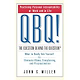 QBQ! The Question Behind the Question: What to Really Ask Yourself to Eliminate Blame, Complaining and Procrastinationby J.G. Miller