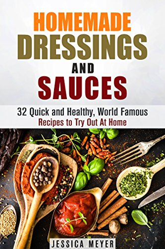 Homemade Dressings and Sauces: 32 Quick and Healthy, World Famous Recipes to Try Out At Home (Home Cookbook) by Jessica Meyer