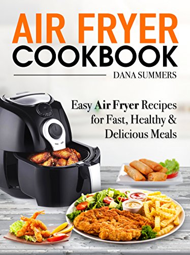 Air Fryer Cookbook: Easy Air Fryer Recipes for Fast, Healthy and Delicious Meals by Dana Summers
