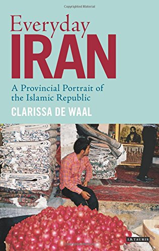 Everyday Iran: A Provincial Portrait of the Islamic Republic (International Library of Iranian Studies)