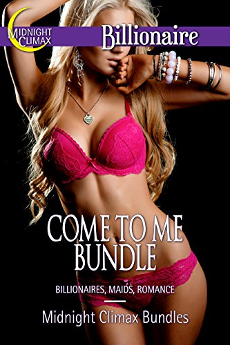 Midnight Climax Bundles - Come To Me Bundle (Billionaires, Maids, Romance) (Sexy Billionaires and Erotic BDSM Bundles Book 5)