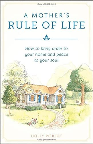 A Mother's Rule of Life: How to Bring Order to Your Home and Peace to Your Soul written by Holly Pierlot